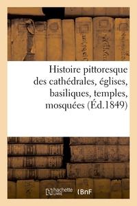 HISTOIRE PITTORESQUE DES CATHEDRALES, EGLISES, BASILIQUES, TEMPLES, MOSQUEES, (ED.1849)