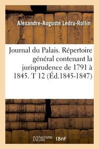 JOURNAL DU PALAIS. REPERTOIRE GENERAL CONTENANT LA JURISPRUDENCE DE 1791 A 1845. T 12 (ED.1845-1847)