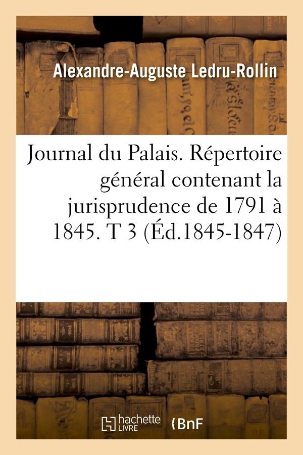 JOURNAL DU PALAIS. REPERTOIRE GENERAL CONTENANT LA JURISPRUDENCE DE 1791 A 1845. T 3 (ED.1845-1847)