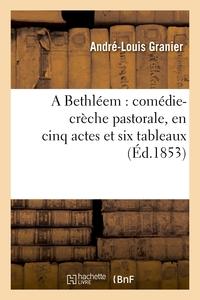 A BETHLEEM : COMEDIE-CRECHE PASTORALE, EN CINQ ACTES ET SIX TABLEAUX