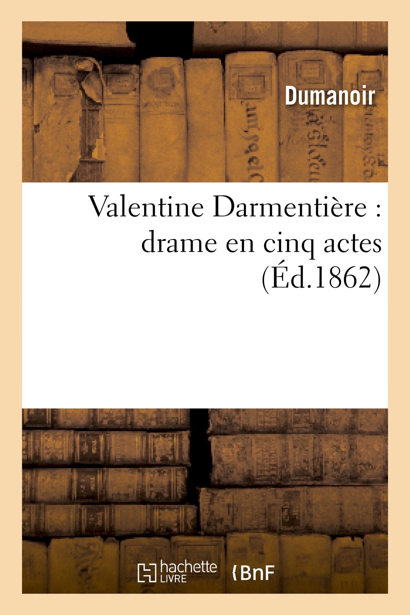 VALENTINE DARMENTIERE : DRAME EN CINQ ACTES