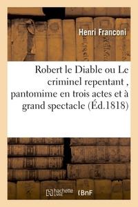 ROBERT LE DIABLE OU LE CRIMINEL REPENTANT , PANTOMIME EN TROIS ACTES ET A GRAND SPECTACLE