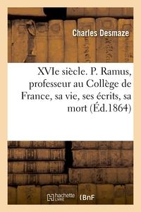 XVIE SIECLE. P. RAMUS, PROFESSEUR AU COLLEGE DE FRANCE, SA VIE, SES ECRITS, SA MORT (1515-1572)