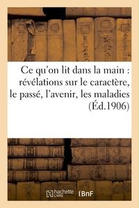 CE QU'ON LIT DANS LA MAIN : REVELATIONS SUR LE CARACTERE, LE PASSE, L'AVENIR, LES MALADIES, ETC...