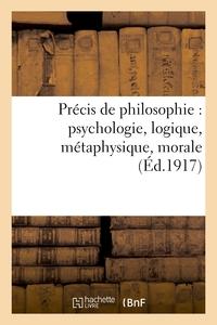 PRECIS DE PHILOSOPHIE : PSYCHOLOGIE, LOGIQUE, METAPHYSIQUE, MORALE, NOTIONS D'HISTOIRE - DE LA PHILO