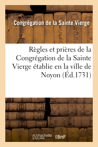 REGLES ET PRIERES DE LA CONGREGATION DE LA SAINTE VIERGE ETABLIE EN LA VILLE DE NOYON - , POUR LES M