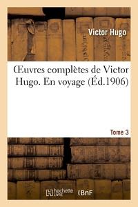 OEUVRES COMPLETES DE VICTOR HUGO. EN VOYAGE. TOME 3