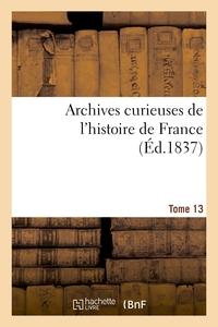 ARCHIVES CURIEUSES DE L'HISTOIRE DE FRANCE. 1RE SERIE. TOME 13E