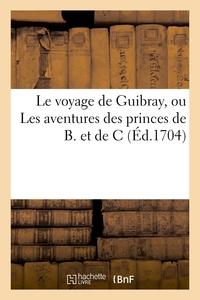 LE VOYAGE DE GUIBRAY, OU LES AVENTURES DES PRINCES DE B. ET DE C. PIECE COMIQUE AVEC L'HISTOIRE - DU