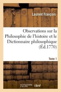OBSERVATIONS SUR LA  PHILOSOPHIE DE L'HISTOIRE  ET LE  DICTIONNAIRE PHILOSOPHIQUE  DE VOLTAIRE. T1