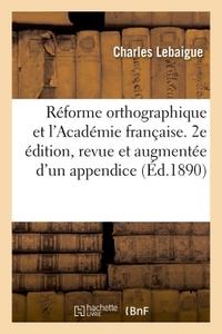 REFORME ORTHOGRAPHIQUE ET L'ACADEMIE FRANCAISE. 2E EDITION, REVUE ET AUGMENTEE D'UN APPENDICE