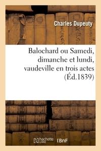 BALOCHARD, OU SAMEDI, DIMANCHE ET LUNDI, VAUDEVILLE EN TROIS ACTES