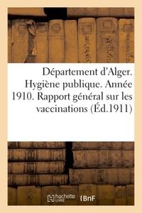 DEPARTEMENT D'ALGER. HYGIENE PUBLIQUE. ANNEE 1910. RAPPORT GENERAL SUR LES VACCINATIONS - RAPPORT GE