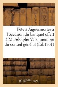 FETE A AIGUESMORTES, A L'OCCASION DU BANQUET OFFERT A M. ADOLPHE VALZ, MEMBRE DU CONSEIL GENERAL