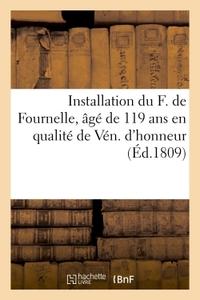 INSTALLATION DU F. DE FOURNELLE, AGE DE 119 ANS EN QUALITE DE VEN. D'HONNEUR - DANS LA R. L. DE SAIN