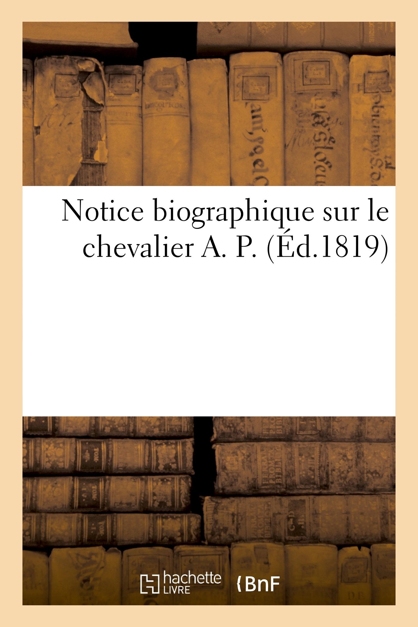 NOTICE BIOGRAPHIQUE SUR LE CHEVALIER A. P.