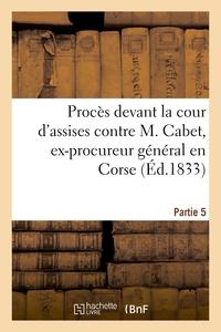 PROCES DEVANT LA COUR D'ASSISES CONTRE M. CABET, EX-PROCUREUR GENERAL EN CORSE. 5EME PARTIE - , DEPU