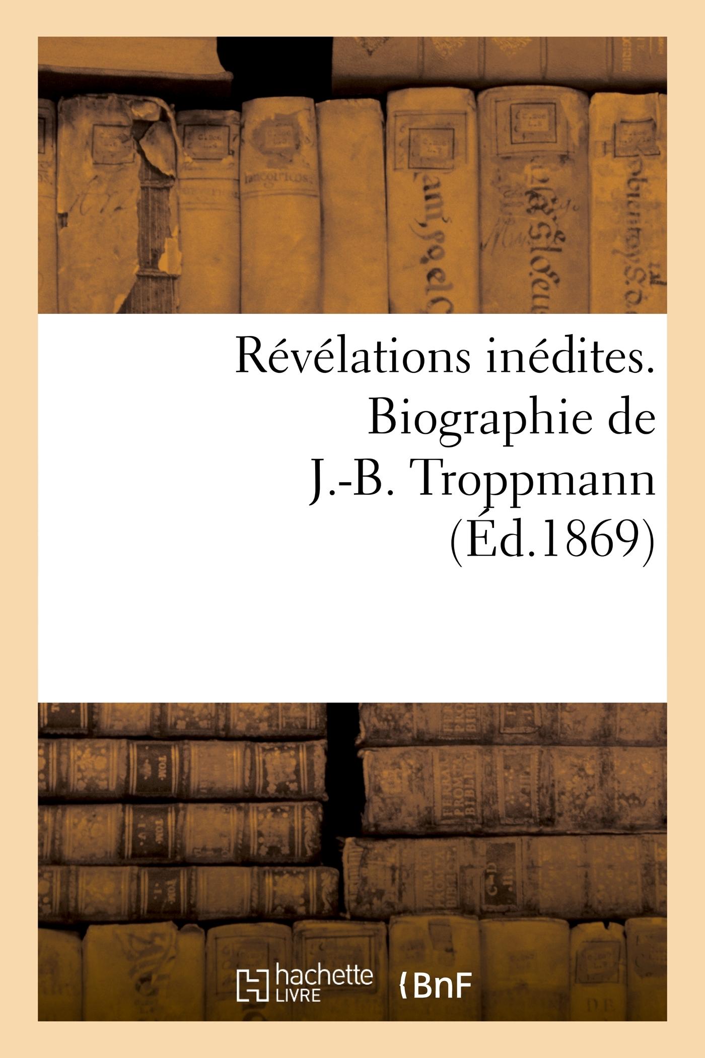 REVELATIONS INEDITES. BIOGRAPHIE DE J.-B. TROPPMANN