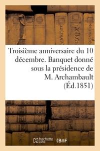 TROISIEME ANNIVERSAIRE DU 10 DECEMBRE. BANQUET DONNE SOUS LA PRESIDENCE DE M. ARCHAMBAULT,...