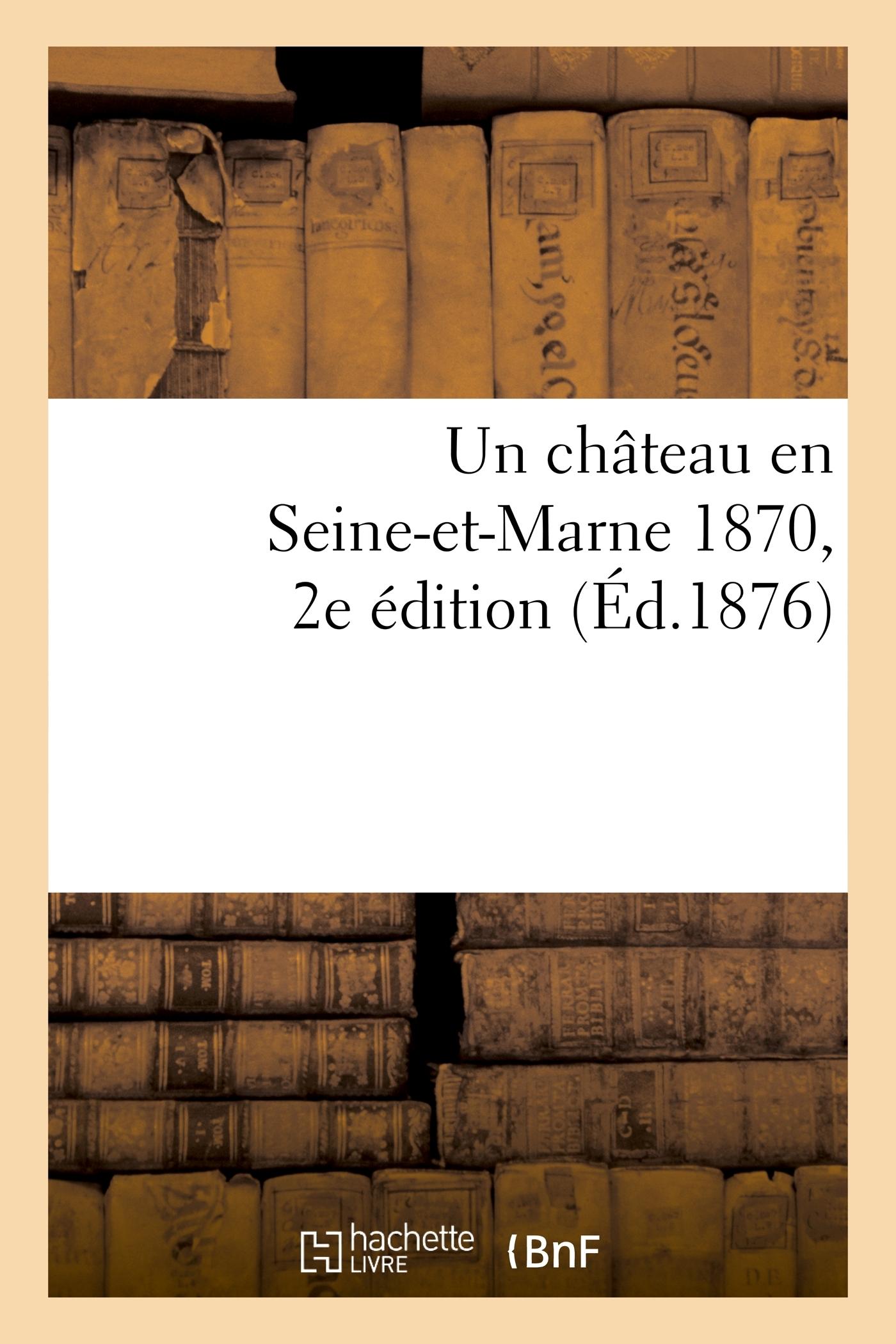 UN CHATEAU EN SEINE-ET-MARNE 1870. 2E EDITION