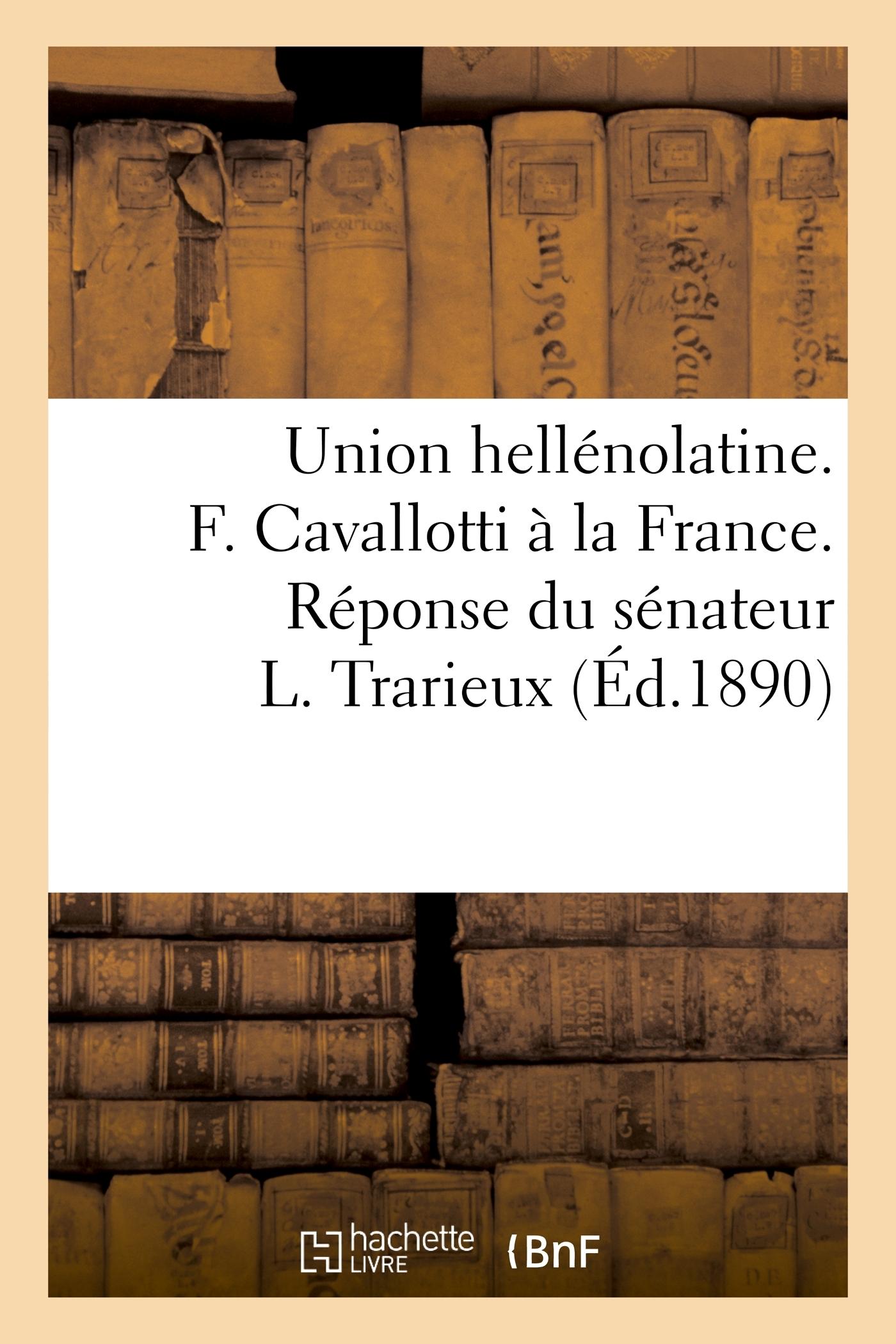 UNION HELLENOLATINE. F. CAVALLOTTI A LA FRANCE. REPONSE DU SENATEUR L. TRARIEUX
