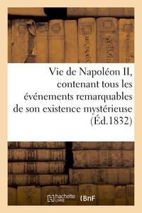VIE DE NAPOLEON II, CONTENANT TOUS LES EVENEMENTS REMARQUABLES DE SON EXISTENCE MYSTERIEUSE - , DEPU