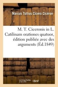 M. T. CICERONIS IN L. CATILINAM ORATIONES QUATUOR, EDITION PUBLIEE AVEC DES ARGUMENTS - ET DES NOTES