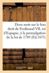DEUX MOTS SUR LE BON DROIT DE FERDINAND VII, ROI D'ESPAGNE. PROMULGATION DE LA LOI DE 1789 (1833) -