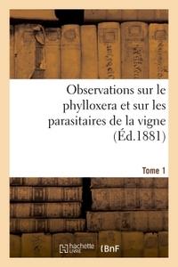 OBSERVATIONS SUR LE PHYLLOXERA ET SUR LES PARASITAIRES DE LA VIGNE (ED.1881) TOME 1