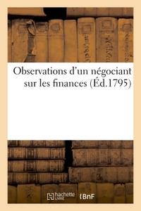 OBSERVATIONS D'UN NEGOCIANT SUR LES FINANCES - ET SUR LES DIVERS PLANS PROPOSES POUR REDUIRE LE NOMB
