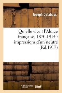 QU'ELLE VIVE ! L'ALSACE FRANCAISE, 1870-1914 : IMPRESSIONS D'UN NEUTRE