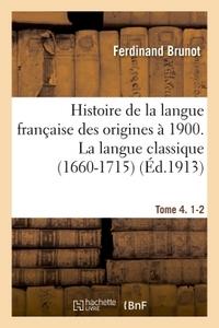 HISTOIRE DE LA LANGUE FRANCAISE DES ORIGINES A 1900. 4, 1-2, LA LANGUE CLASSIQUE (1660-1715)