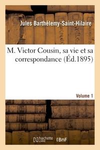 M. VICTOR COUSIN, SA VIE ET SA CORRESPONDANCE. VOLUME 1