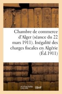 CHAMBRE DE COMMERCE D'ALGER (SEANCE DU 22 MARS 1911). INEGALITE DES CHARGES FISCALES EN ALGERIE - ,