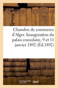 CHAMBRE DE COMMERCE D'ALGER. INAUGURATION DU PALAIS CONSULAIRE, 9 ET 11 JANVIER 1892
