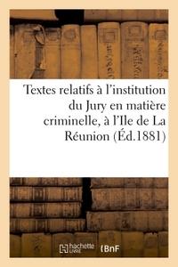 TEXTES RELATIFS A L'INSTITUTION DU JURY EN MATIERE CRIMINELLE, A L'ILE DE LA REUNION