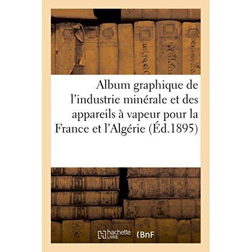 ALBUM GRAPHIQUE DE L'INDUSTRIE MINERALE ET DES APPAREILS A VAPEUR POUR LA FRANCE ET L'ALGERIE - ANNE