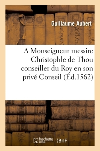 A MONSEIGNEUR MESSIRE CHRISTOPHLE DE THOU CONSEILLER DU ROY EN SON PRIVE CONSEIL