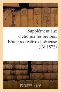SUPPLEMENT AUX DICTIONNAIRES BRETONS. ETUDE RECREATIVE ET SERIEUSE - HISTOIRE, PHYSIOLOGIE LINGUISTI