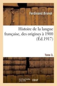 HISTOIRE DE LA LANGUE FRANCAISE, DES ORIGINES A 1900 TOME 3,PARTIE 1