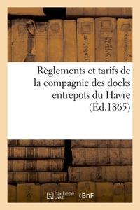 REGLEMENTS ET TARIFS DE LA COMPAGNIE DES DOCKS ENTREPOTS DU HAVRE