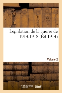 LEGISLATION DE LA GUERRE DE 1914-1918 VOLUME 2 - LOIS, DECRETS, ARRETES MINISTERIELS ET CIRCULAIRES