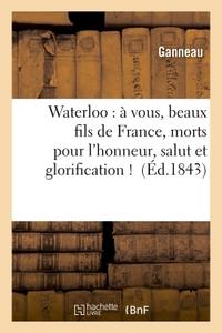 WATERLOO : A VOUS, BEAUX FILS DE FRANCE, MORTS POUR L'HONNEUR, SALUT ET GLORIFICATION !
