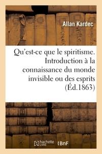 QU'EST-CE QUE LE SPIRITISME. INTRODUCTION A LA CONNAISSANCE DU MONDE INVISIBLE OU DES ESPRITS