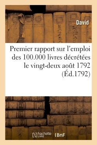 PREMIER RAPPORT SUR L'EMPLOI DES 100.000 LIVRES DECRETEES LE VINGT-DEUX AOUT 1792