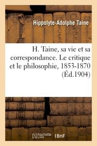 H. TAINE, SA VIE ET SA CORRESPONDANCE. LE CRITIQUE ET LE PHILOSOPHIE, 1853-1870
