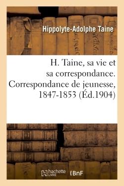 H. TAINE, SA VIE ET SA CORRESPONDANCE. CORRESPONDANCE DE JEUNESSE, 1847-1853