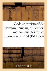 CODE ADMINISTRATIF DE L'EMPIRE FRANCAIS, OU RECUEIL METHODIQUE DES LOIS ET ORDONNANCES - SUR L'ADMIN