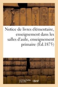 NOTICE DE LIVRES ELEMENTAIRE, ENSEIGNEMENT DANS LES SALLES D'ASILE, ENSEIGNEMENT PRIMAIRE 1875