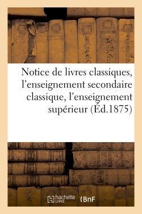 NOTICE DE LIVRES CLASSIQUES, L'ENSEIGNEMENT SECONDAIRE CLASSIQUE, L'ENSEIGNEMENT SUPERIEUR 1875
